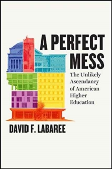 A Perfect Mess : The Unlikely Ascendancy of American Higher Education, Hardback Book
