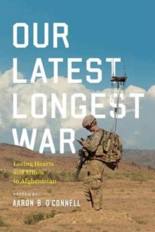 Our Latest Longest War : Losing Hearts and Minds in Afghanistan, Hardback Book