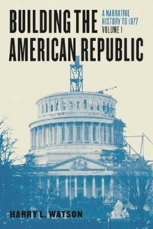 Building the American Republic, Volume 1 : A Narrative History to 1877, Paperback Book