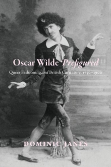 Oscar Wilde Prefigured : Queer Fashioning and British Caricature, 1750-1900, Hardback Book