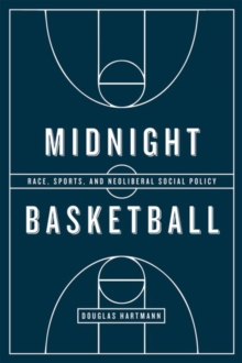 Midnight Basketball : Race, Sports, and Neoliberal Social Policy, Paperback / softback Book