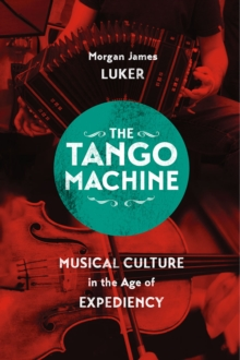 The Tango Machine : Musical Culture in the Age of Expediency, Paperback / softback Book