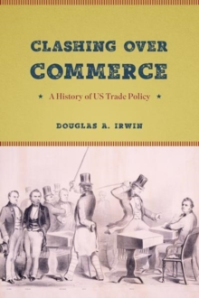 Clashing Over Commerce : A History of Us Trade Policy, Hardback Book
