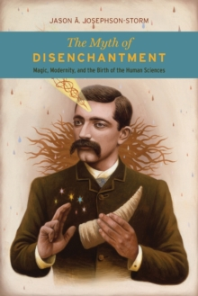 The Myth of Disenchantment : Magic, Modernity, and the Birth of the Human Sciences, Paperback Book