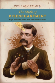 The Myth of Disenchantment : Magic, Modernity, and the Birth of the Human Sciences, EPUB eBook