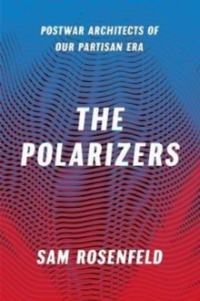 The Polarizers : Postwar Architects of Our Partisan Era, Hardback Book
