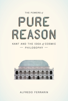 The Powers of Pure Reason : Kant and the Idea of Cosmic Philosophy, Paperback Book
