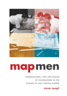 Map Men : Transnational Lives and Deaths of Geographers in the Making of East Central Europe, Hardback Book