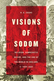 Visions of Sodom : Religion, Homoerotic Desire, and the End of the World in England, c. 1550 1850, Hardback Book