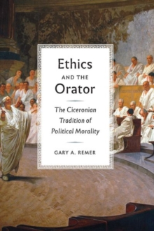 Ethics and the Orator : The Ciceronian Tradition of Political Morality, Hardback Book
