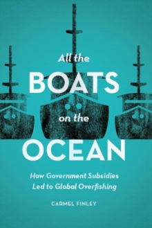 All the Boats on the Ocean : How Government Subsidies Led to Global Overfishing, Hardback Book