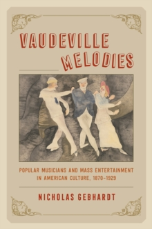 Vaudeville Melodies : Popular Musicians and Mass Entertainment in American Culture, 1870 1930, Paperback Book