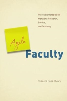 Agile Faculty : Practical Strategies for Managing Research, Service, and Teaching, Paperback Book
