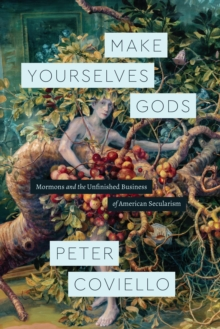 Make Yourselves Gods : Mormons and the Unfinished Business of American Secularism, EPUB eBook