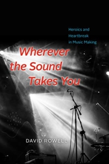 Wherever the Sound Takes You : Heroics and Heartbreak in Music Making, Hardback Book