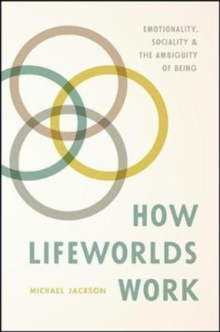 How Lifeworlds Work : Emotionality, Sociality, and the Ambiguity of Being, Paperback Book