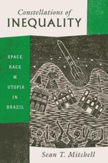 Constellations of Inequality : Space, Race, and Utopia in Brazil, Paperback / softback Book