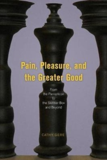 Pain, Pleasure, and the Greater Good : From the Panopticon to the Skinner Box and Beyond, Hardback Book
