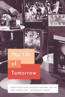 The TVs of Tomorrow : How Rca's Flat-Screen Dreams Led to the First LCDs, Hardback Book