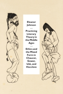 Practicing Literary Theory in the Middle Ages : Ethics and the Mixed Form in Chaucer, Gower, Usk, and Hoccleve, Paperback Book