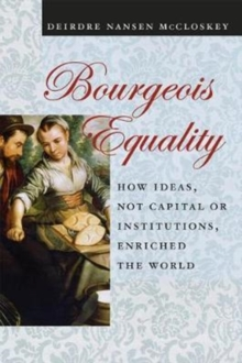 Bourgeois Equality : How Ideas, Not Capital or Institutions, Enriched the World, Paperback Book