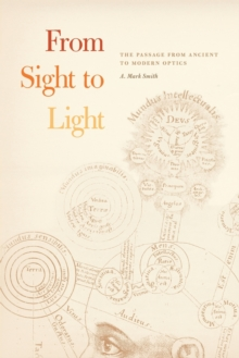 From Sight to Light : The Passage from Ancient to Modern Optics, Paperback Book