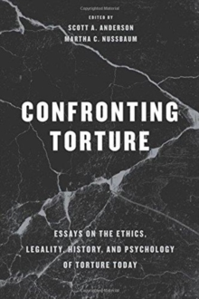 Confronting Torture : Essays on the Ethics, Legality, History, and Psychology of Torture Today, Paperback / softback Book