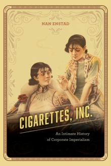 Cigarettes, Inc. : An Intimate History of Corporate Imperialism, Paperback / softback Book