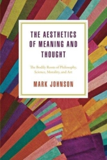 The Aesthetics of Meaning and Thought : The Bodily Roots of Philosophy, Science, Morality, and Art, Paperback / softback Book