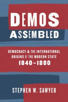 Demos Assembled : Democracy and the International Origins of the Modern State, 1840-1880, Hardback Book