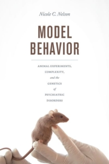 Model Behavior : Animal Experiments, Complexity, and the Genetics of Psychiatric Disorders, Hardback Book