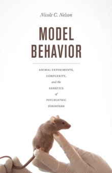Model Behavior : Animal Experiments, Complexity, and the Genetics of Psychiatric Disorders, Paperback / softback Book