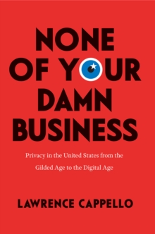 None of Your Damn Business : Privacy in the United States from the Gilded Age to the Digital Age, Hardback Book