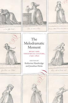 The Melodramatic Moment : Music and Theatrical Culture, 1790-1820, EPUB eBook