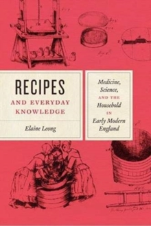 Recipes and Everyday Knowledge : Medicine, Science, and the Household in Early Modern England, Paperback / softback Book