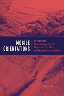 Mobile Orientations : An Intimate Autoethnography of Migration, Sex Work, and Humanitarian Borders, Paperback / softback Book