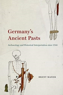 Germany's Ancient Pasts : Archaeology and Historical Interpretation Since 1700, Paperback / softback Book