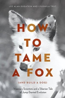 How to Tame a Fox (and Build a Dog) : Visionary Scientists and a Siberian Tale of Jump-Started Evolution, Paperback / softback Book