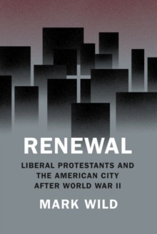 Renewal : Liberal Protestants and the American City After World War II, Hardback Book