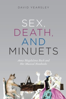 Sex, Death, and Minuets : Anna Magdalena Bach and Her Musical Notebooks, EPUB eBook
