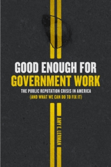 Good Enough for Government Work : The Public Reputation Crisis in America (And What We Can Do to Fix It), EPUB eBook