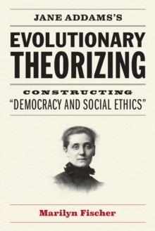 "Jane Addams's Evolutionary Theorizing : Constructing ""Democracy and Social Ethics"", EPUB eBook"