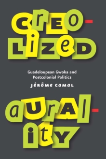 Creolized Aurality : Guadeloupean Gwoka and Postcolonial Politics, EPUB eBook