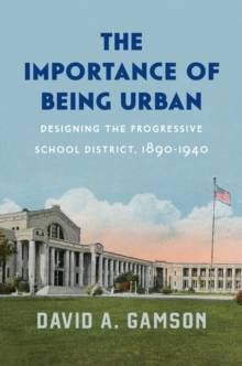 The Importance of Being Urban : Designing the Progressive School District, 1890-1940, EPUB eBook