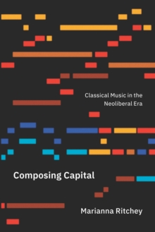 Composing Capital : Classical Music in the Neoliberal Era, EPUB eBook