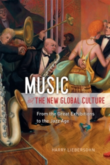 Music and the New Global Culture : From the Great Exhibitions to the Jazz Age, Paperback / softback Book