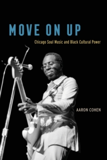 Move on Up : Chicago Soul Music and Black Cultural Power, Paperback / softback Book