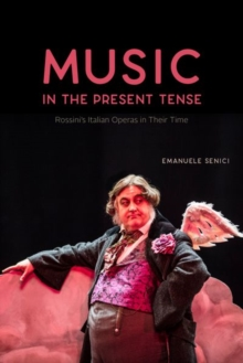 Music in the Present Tense : Rossini's Italian Operas in Their Time, Hardback Book