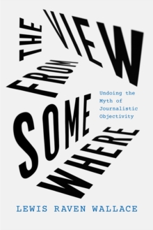 The View from Somewhere : Undoing the Myth of Journalistic Objectivity, EPUB eBook