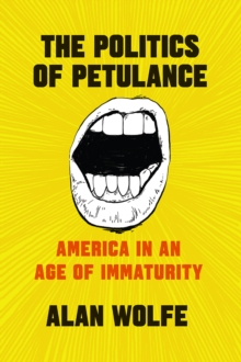 The Politics of Petulance : America in an Age of Immaturity, Paperback / softback Book